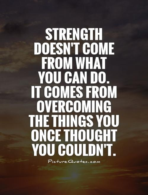 Quotes About Overcoming Pain: Strength Doesn't Come From What You Can Do. It Comes From
