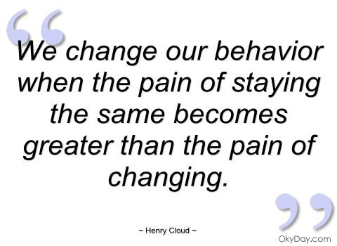 we change our behavior when the pain of staying the same