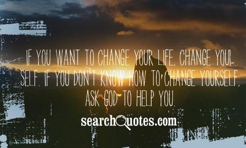Superbe If You Want To Change Your Life Change Your Self If You Donu0027t Know How To  Change Yourself Ask God To Help You.
