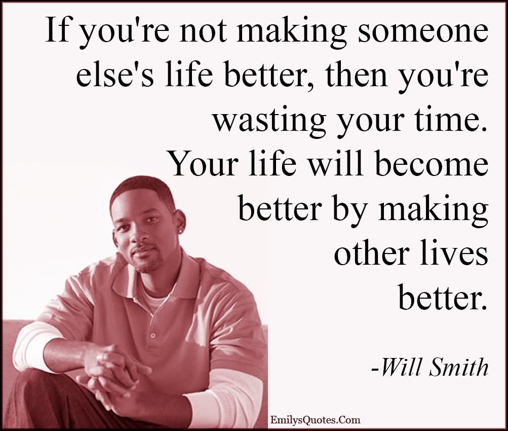 f you're not making someone else's life better, then you're wasting your time. Your life will become better by making other lives better.