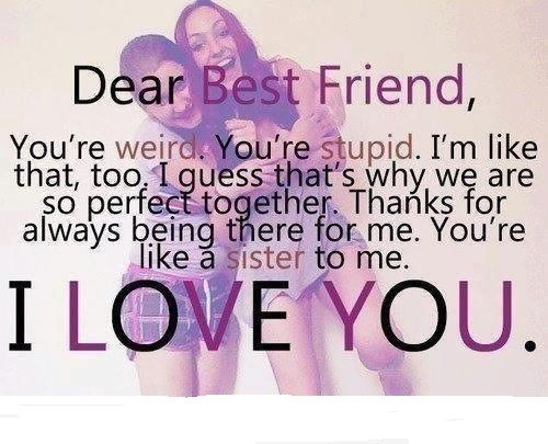 Dear best friend, you're weird. You're stupid. I'm like that too. I guess that's why we are so perfect together. Thanks for always being there for me.