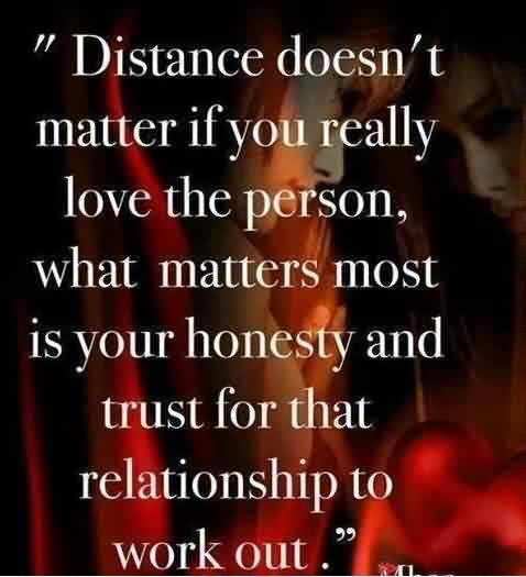 Distance Doesn T Matter If You Really Love The Person What Matters Most Is Your Honesty And Trust For That Relationship To Work Out