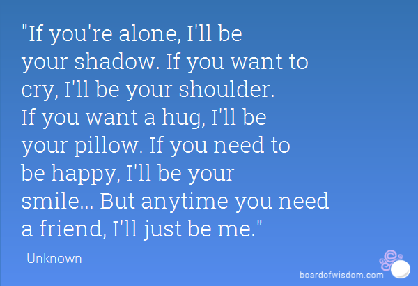 If Youu0027re Alone, Iu0027ll Be Your Shadow. If You Want To Cry, Iu0027ll Be Your  Shoulder. If You Want A Hug, Iu0027ll Be Your Pillow. If You Need To Be Happy,  ...