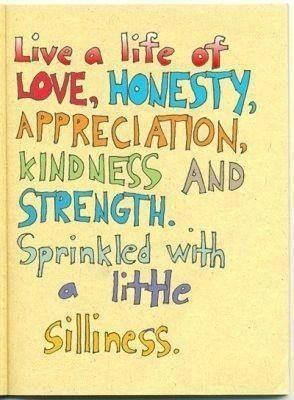 Live a life of love, honesty, appreciation, kindness, and strength. Sprinkled with a little silliness.