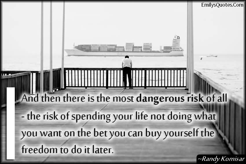 And then there is the most dangerous risk of all — the risk of spending your life not doing what you want on the bet you can buy yourself the freedom to do it later.