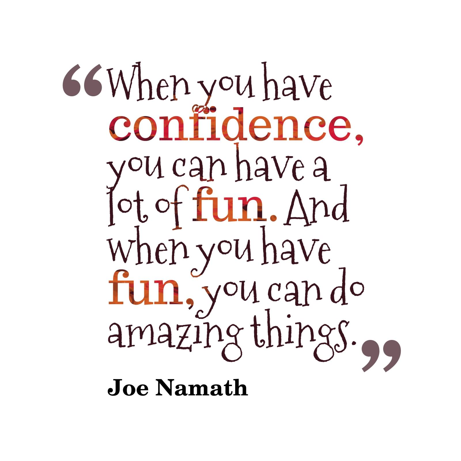 Confidence Quotes: When You Have Confidence, You Can Have A Lot Of Fun. And