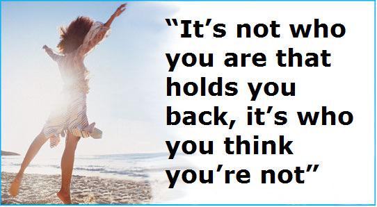 Its Not Who You Are That Holds You Back Its Who You Think Youre Not