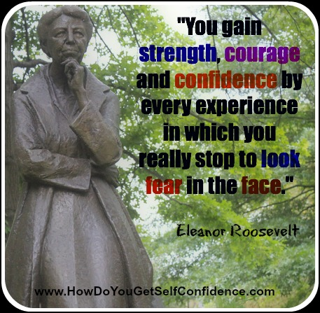 You gain strength, courage and confidence by every experience in which you really stop to look fear in the face.