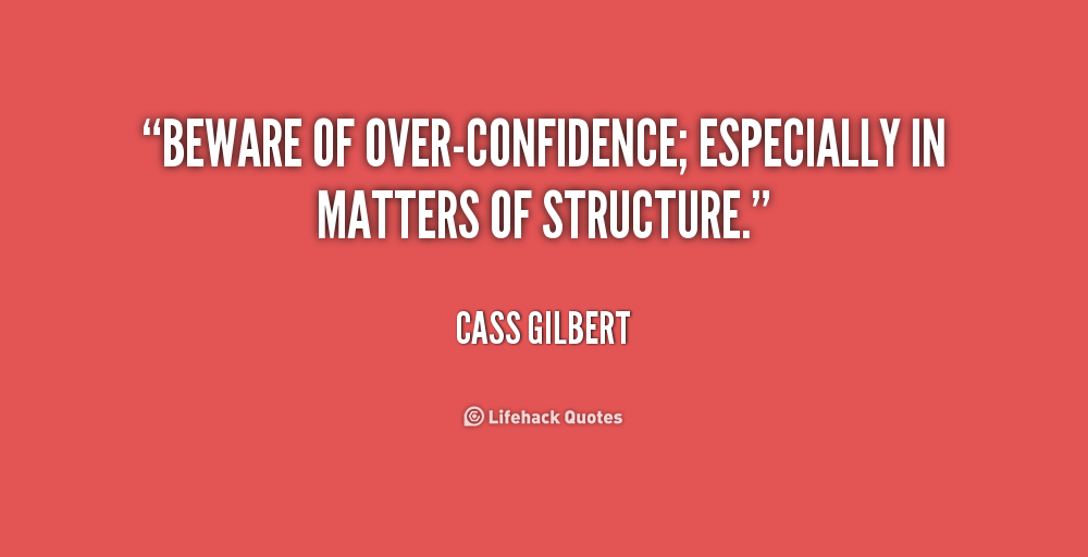 Beware Of Over Confidence Especially In Matters Of Structure