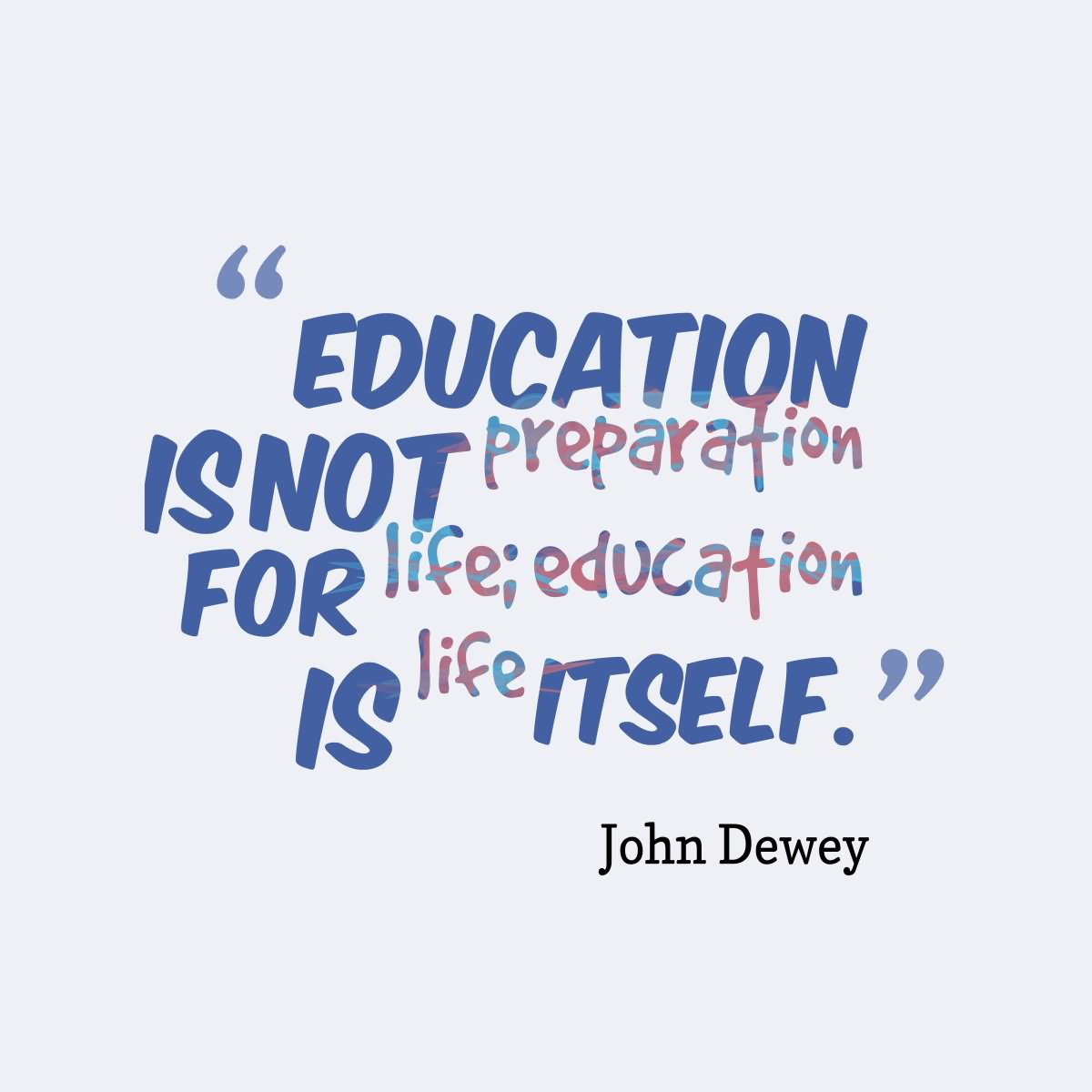 Life Education Quotes Education Is Not Preparation For Life Education Is Life Itself.