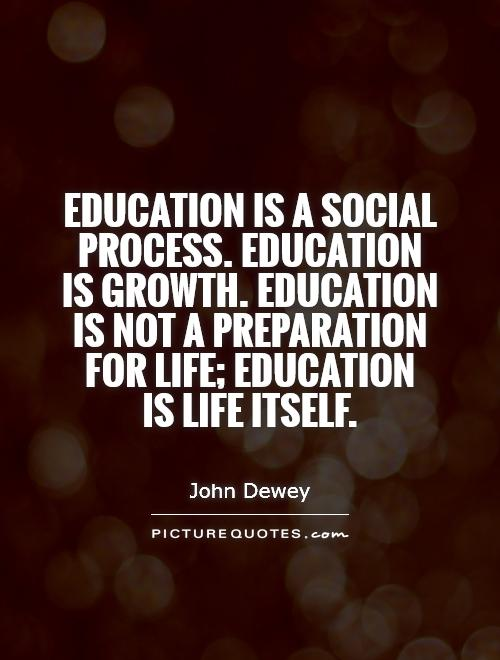 Education And Life Quotes Pleasing Education Is A Social Processeducation Is Growtheducation Is