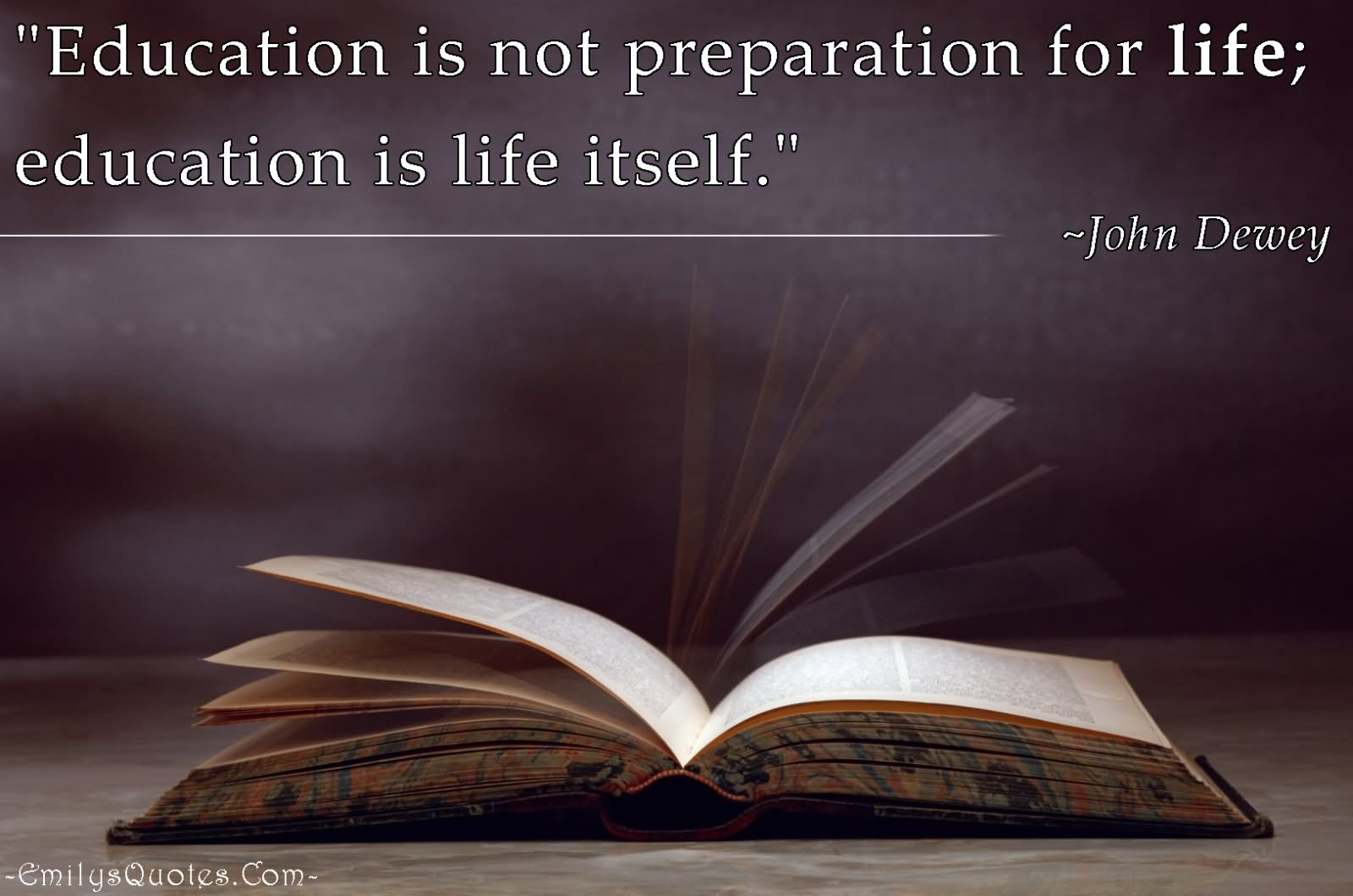 Education And Life Quotes Education Is Not Preparation For Life Education Is Life Itself.
