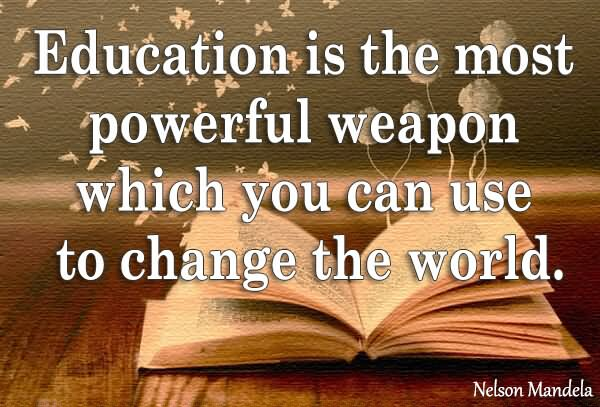 "education is the powerful weapon ""education is the most powerful weapon which you can use to change the world"" – mandela."