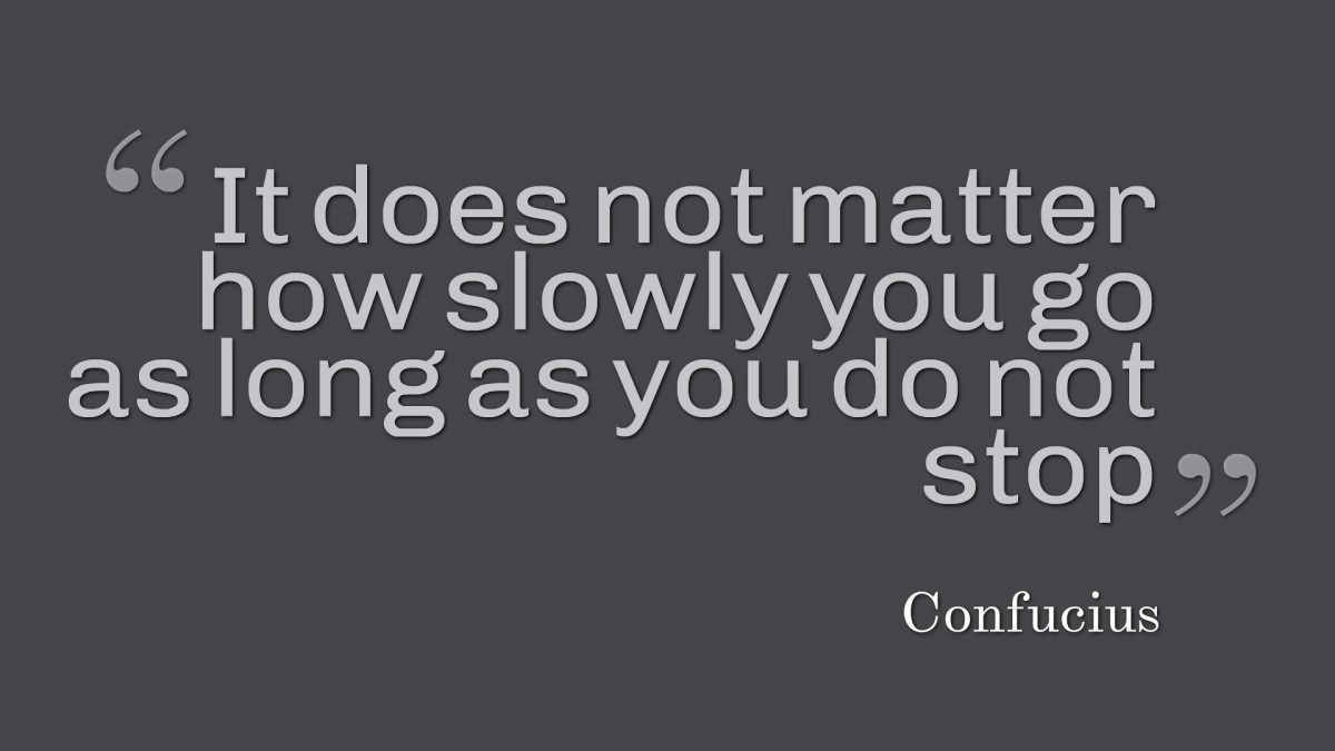 It does not matter how slowly you go as long as you do not ...