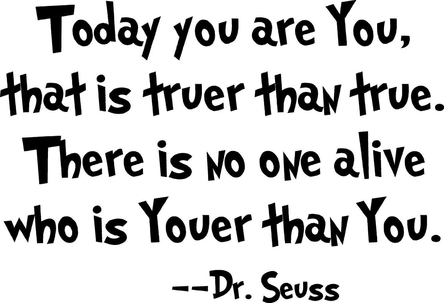 Today You Are You, That Is Truer Than True. There Is No