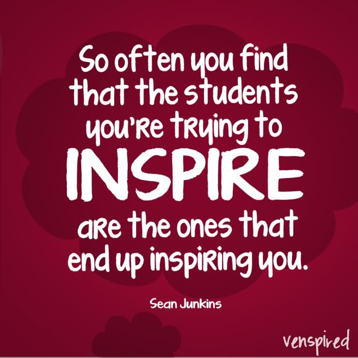 So often you find that the students you're trying to inspire are ...