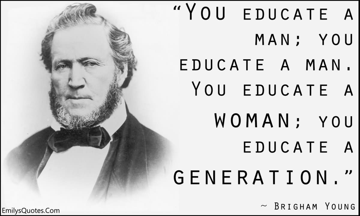 You educate a man; you educate a man. You educate a woman; you