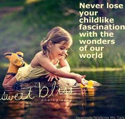 never lose your childlike fascination the wonders of our world