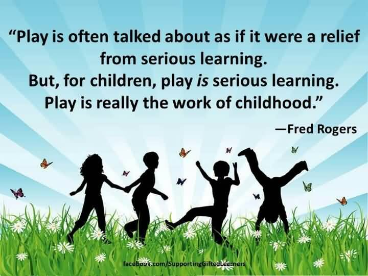 Play Is Often Talked About As If It Were A Relief From Serious Learning But For Children Play Is Serious Learning Play Is Really The Work Of Childhood