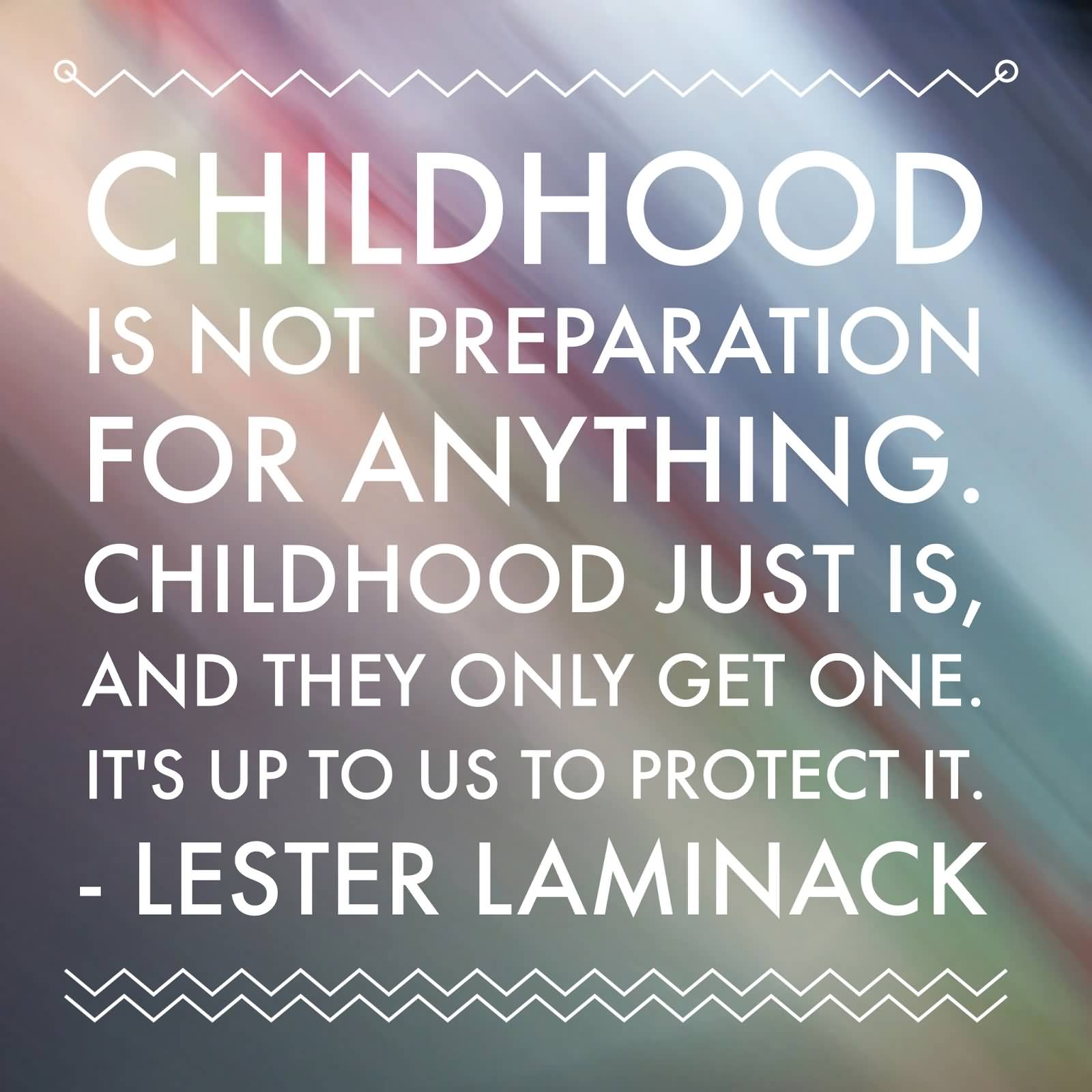 Childhood is not preparation for anything. Childhood just is, and they only get one. It's up to us to protect it.