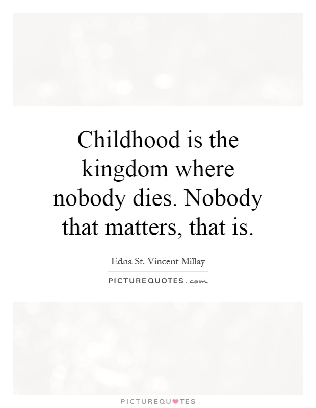 an analysis of childhood is the kingdom where nobody dies a poem by edna st vincent millay Childhood is the kingdom where nobody dies edna st vincent millay 1937 childhood is not from birth to a certain age and at a certain age the child is grown and puts away childish things childhood is the kingdom where nobody dies nobody that matters that i.
