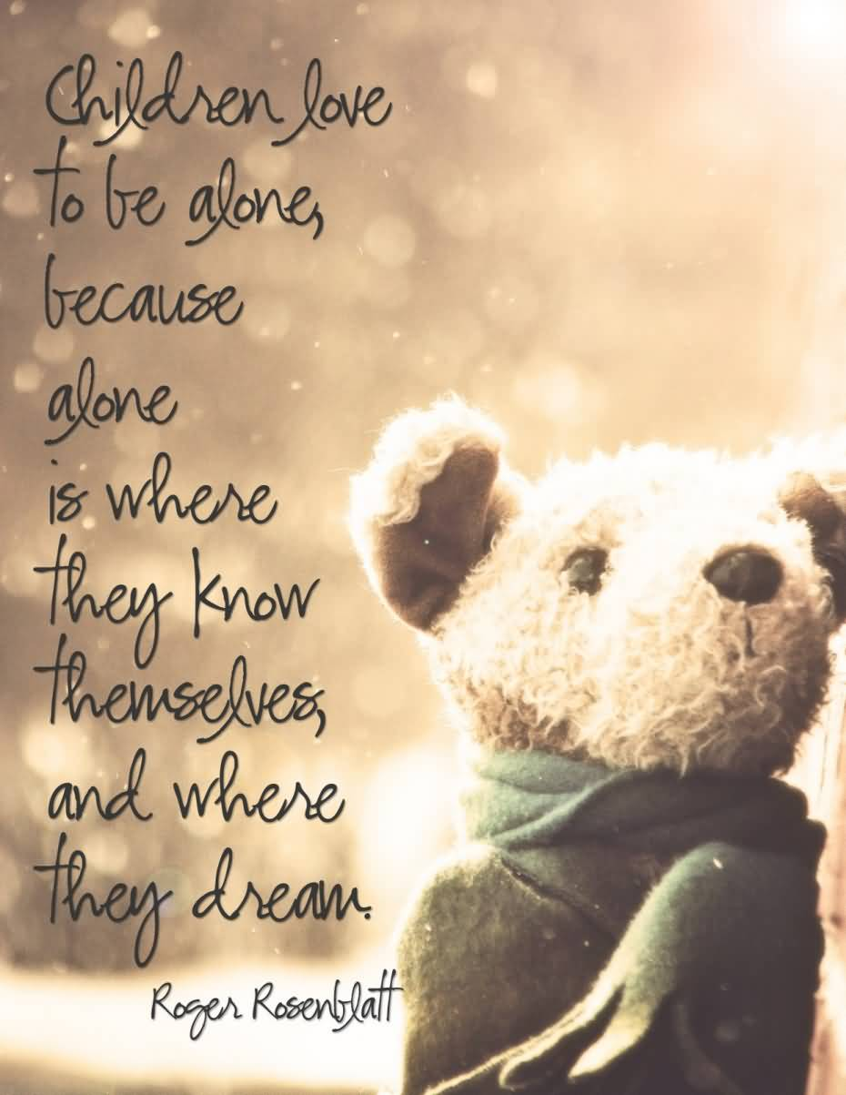Love For Childrens Quotes Children Love To Be Alone Because Alone Is Where They Know