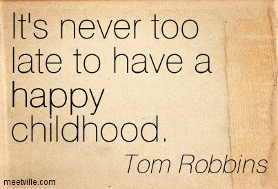its never too late to have a happy childhood