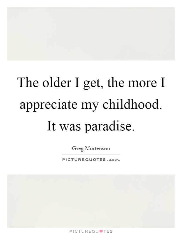 The Older I Get The More I Appreciate My Childhood It Was Paradise