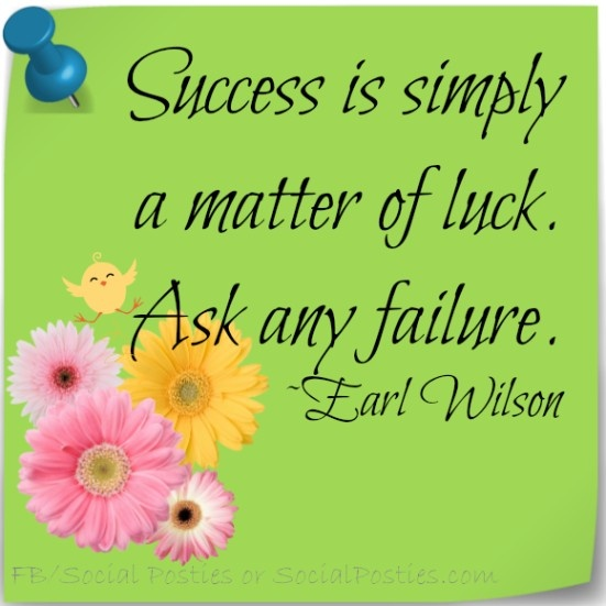 success is not the matter of luck Now i do not say that hard work isn't required as i feel that if you want  where  you start in life is a matter of luck as you cannot determine what.