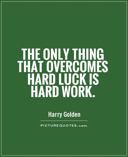 essay luck and hard work Both receiving an education and making a career presuppose one's readiness to work hard, and success without hard work is simply not possible for the vast majority of the world's population the reasons and examples listed below will strengthen my point of view.