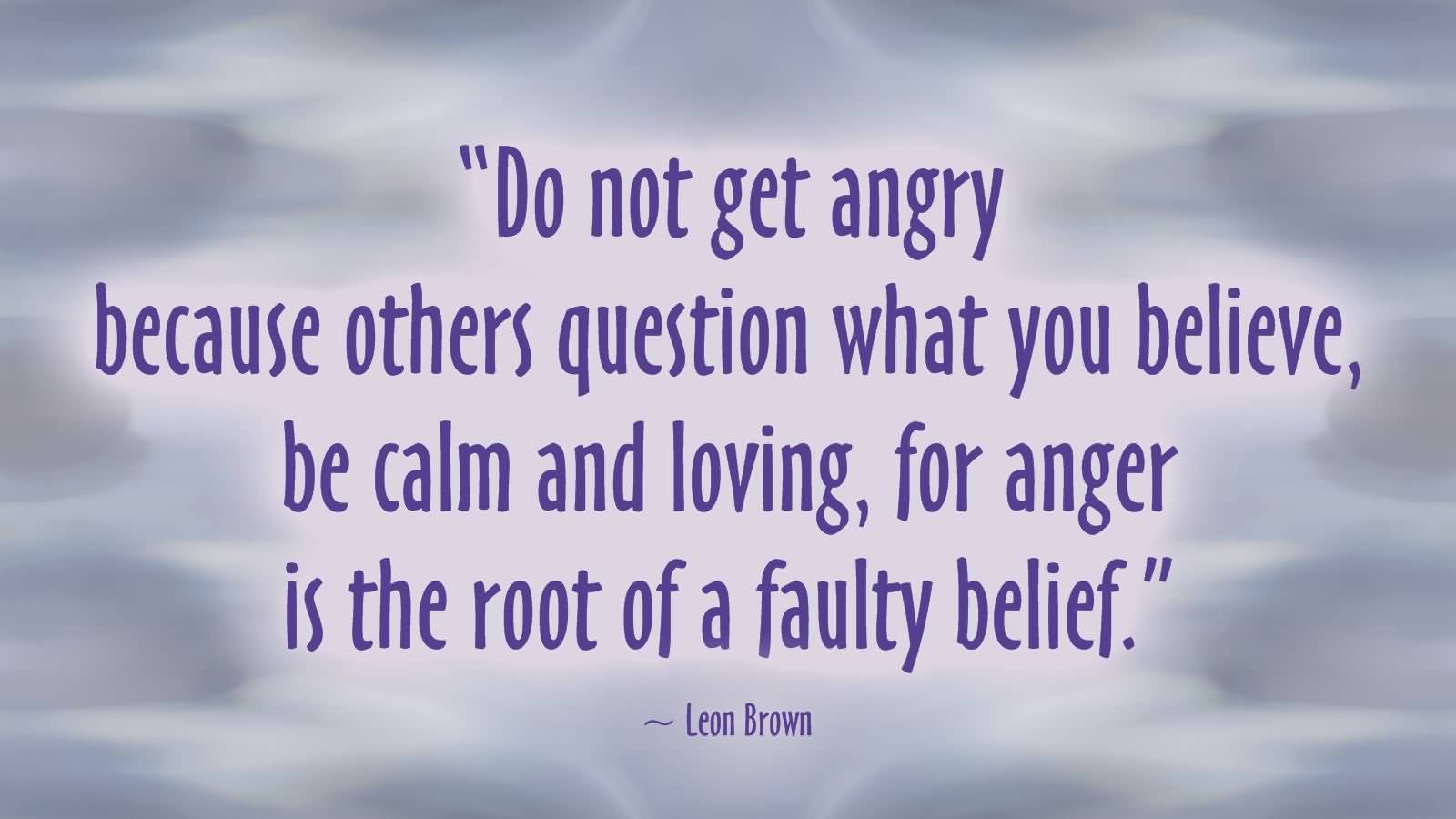 Do not get angry because others question what you believe, be calm and loving, for anger is the root of a faulty belief