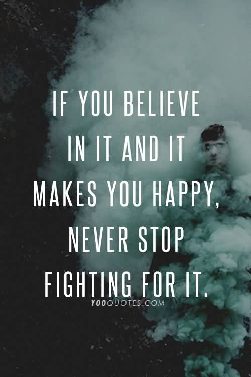 If You Believe In It It Makes You Happy Never Stop Fighting For It