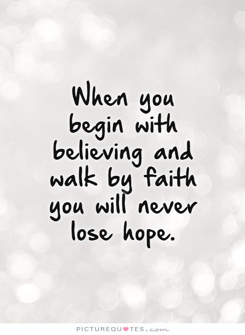 Hope And Faith Quotes Best When You Begin With Believing And Walk By Faith You Will Never Lose