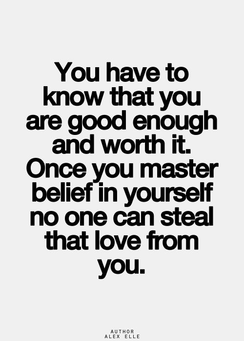 You Have To Know That You Are Good Enough And Worth It Once You