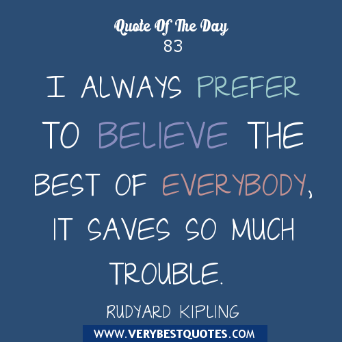 Best Quote Of The Day Classy I Always Prefer To Believe The Best Of Everybody It Saves So Much