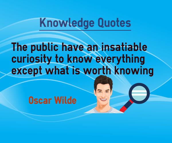 The public have an insatiable curiosity to know everything, except what is worth knowing.