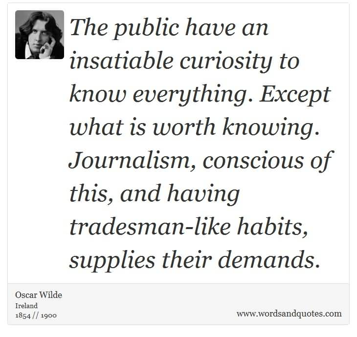 The public have an insatiable curiosity to know everything. Except what is worth knowing. Journalism, conscious of this, and having tradesman-like habits, supplies their demands.