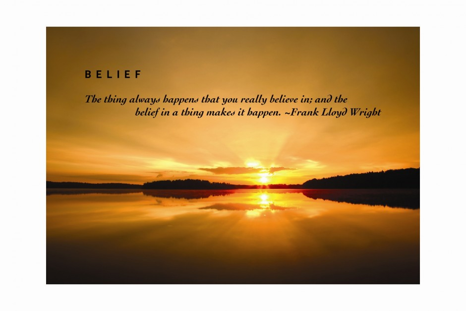 The thing always happens that you really believe in; and the belief in a thing makes it happen.