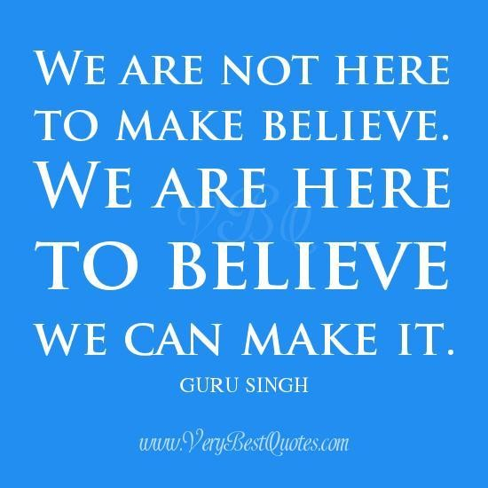 We Are Not Here To Make Believe. We Are Here To Believe We Can Make.