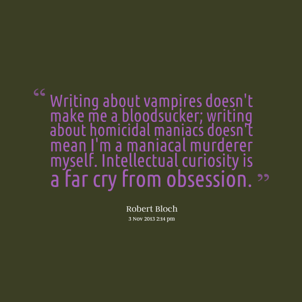 Writing About Vampires Doesnt Make Me A Bloodsucker Homicidal Maniacs Mean Im Maniacal Murderer Myself