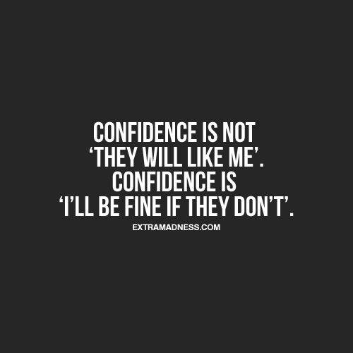 "Confidence is not ""they will like me"". Confidence is ""I'll be fine if they don't"""