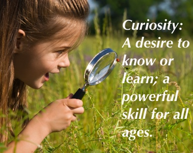 Curiosity; A Desire To Know Or Learn , A Powerful Skill For All Ages.