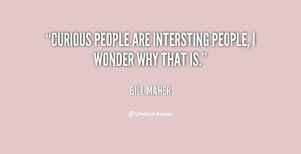 Curious people are interesting people; I wonder why that is.