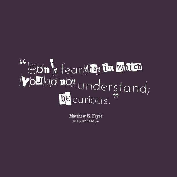 Dont Fear That In Which You Do Not Understand Be Curious