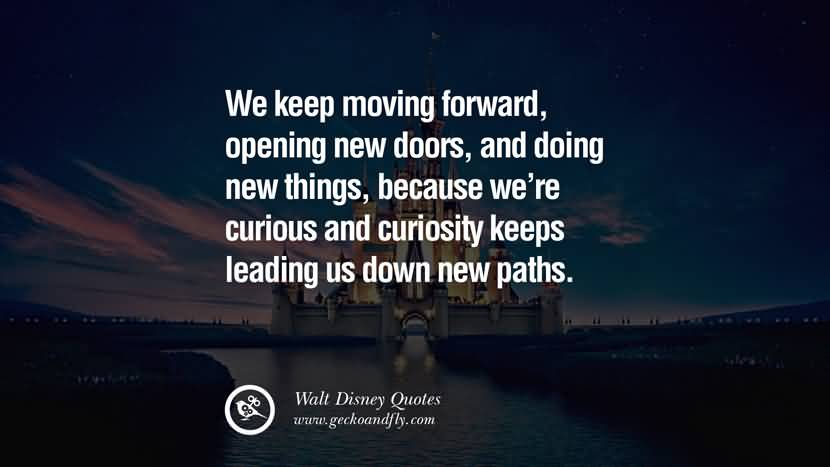 We keep moving forward, opening new doors, and doing new things, because we're curious and curiosity keeps leading us down new paths.