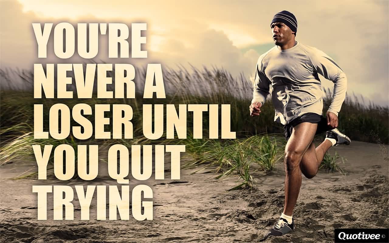 You're Never A Loser Until You Quit Trying