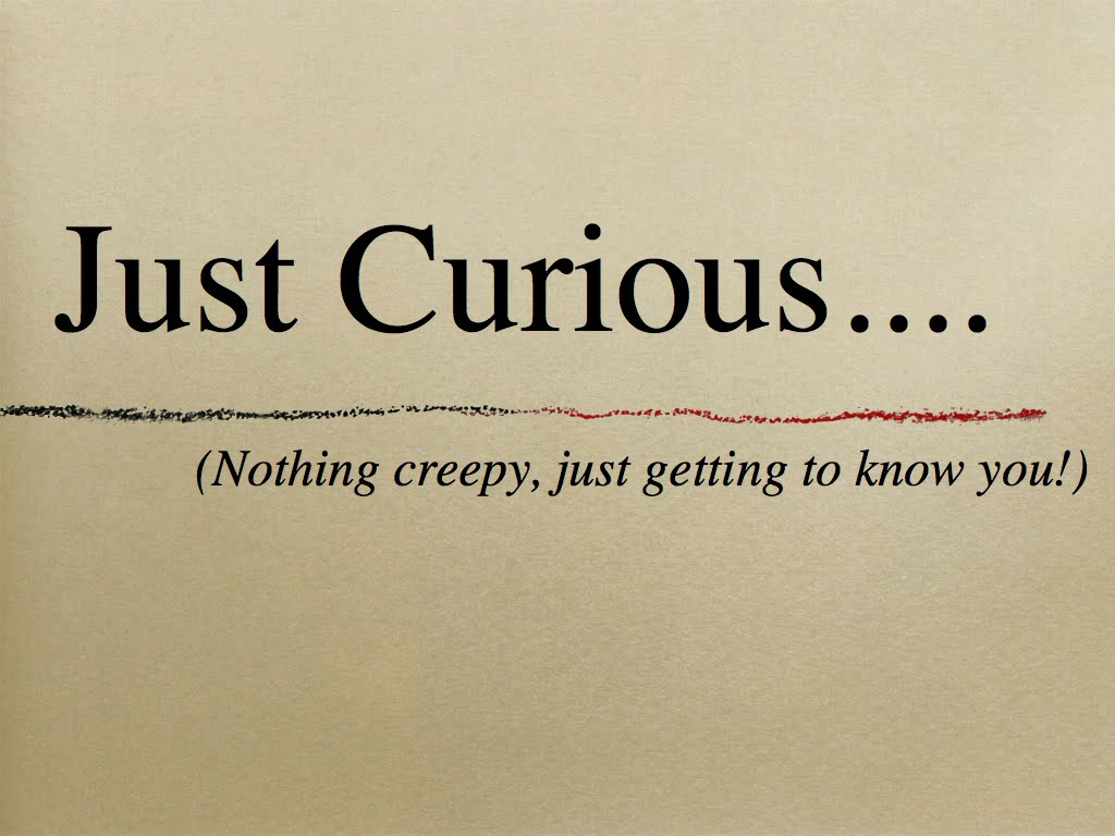 Just Curious Nothing Creepy Just Getting To Know You