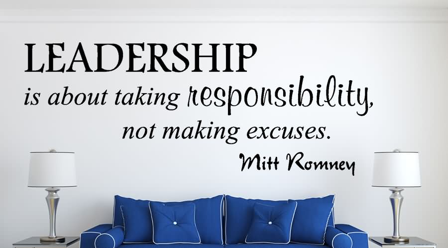 Leadership is about taking responsibility, not making excuses.
