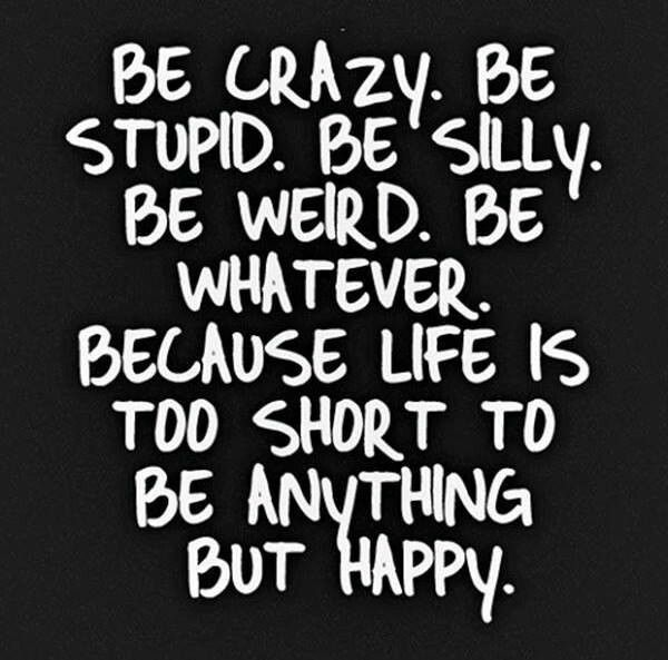 Captivating Be Crazy. Be Stupid. Be Silly. Be Weird. Be Whatever. Because