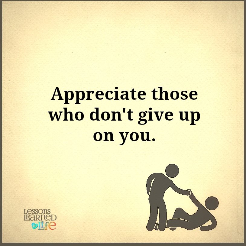 appreciate those who don t give up on you